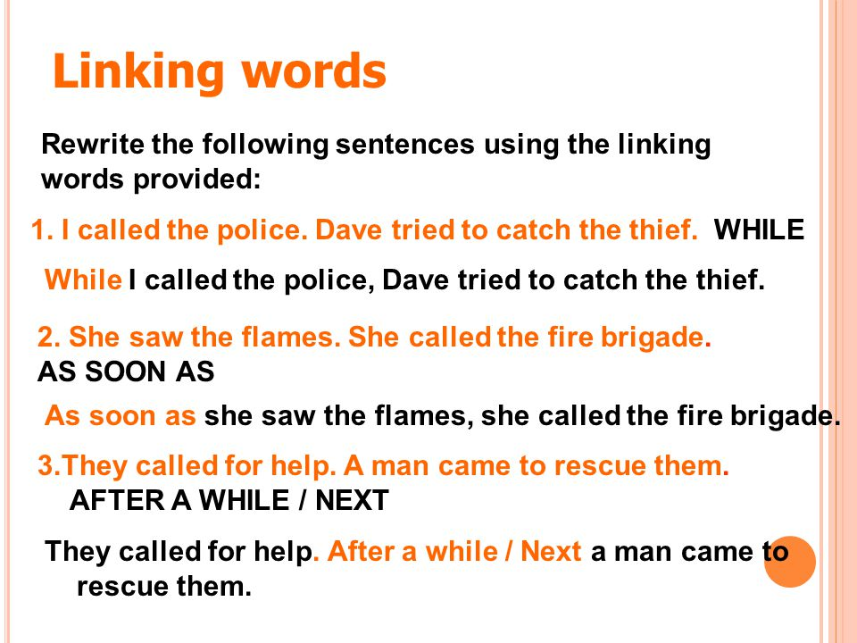 Linking words Rewrite the following sentences using the linking words provided: 1. I called the police. Dave tried to catch the thief. WHILE.