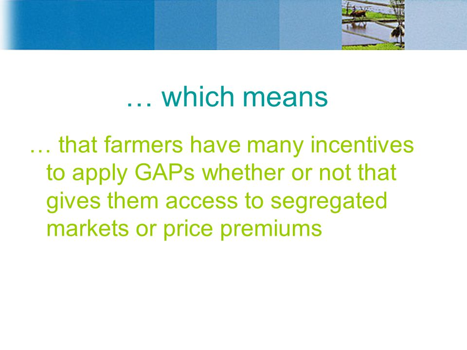 … which means … that farmers have many incentives to apply GAPs whether or not that gives them access to segregated markets or price premiums.
