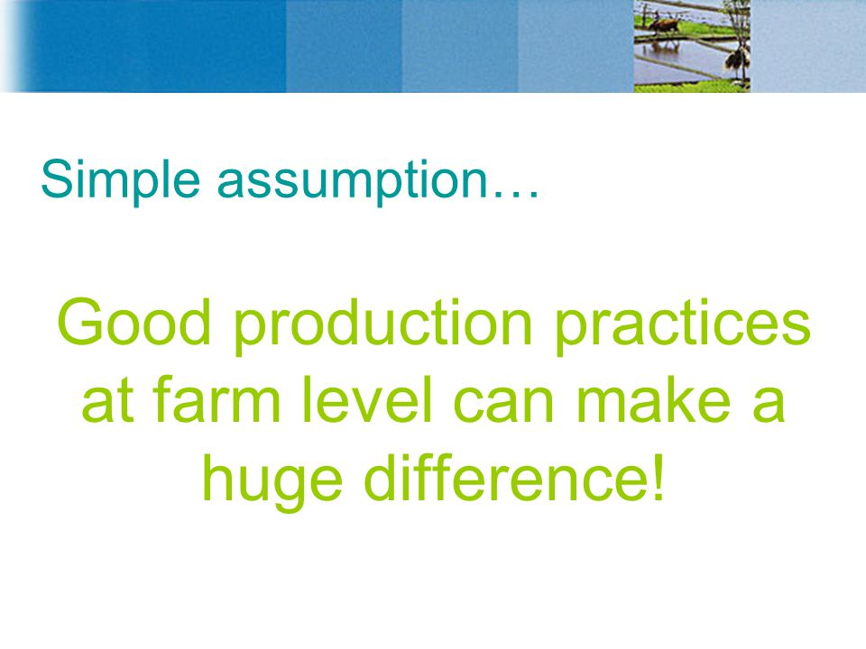 Good production practices at farm level can make a huge difference!