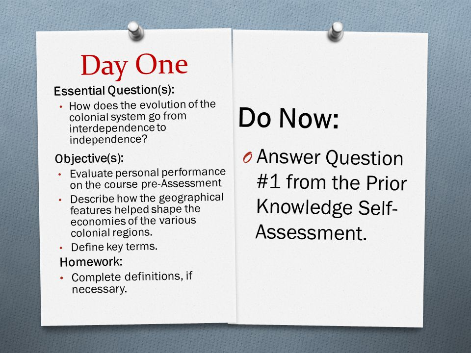 Day One Do Now: Answer Question #1 from the Prior Knowledge Self- Assessment. Essential Question(s):