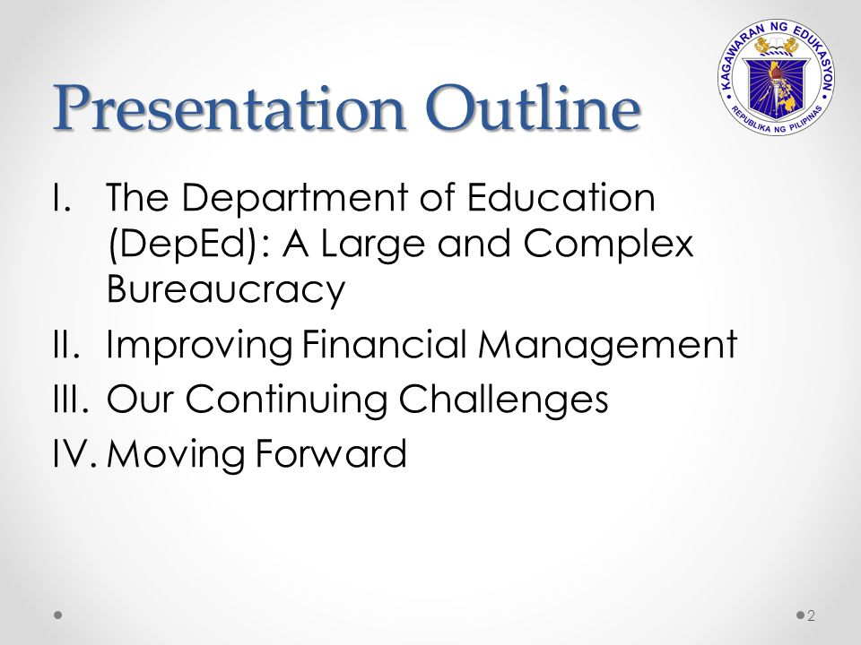 Presentation Outline The Department of Education (DepEd): A Large and Complex Bureaucracy. Improving Financial Management.