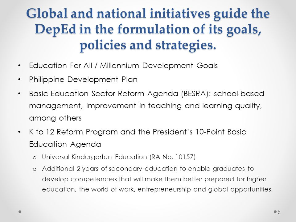 Global and national initiatives guide the DepEd in the formulation of its goals, policies and strategies.