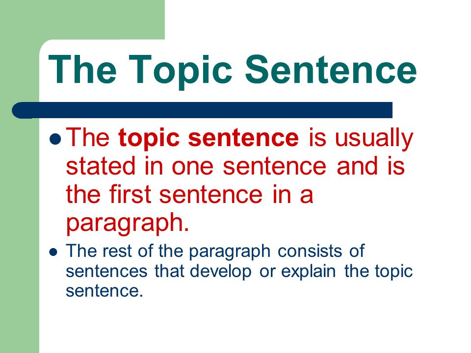 The Topic Sentence The topic sentence is usually stated in one sentence and is the first sentence in a paragraph.