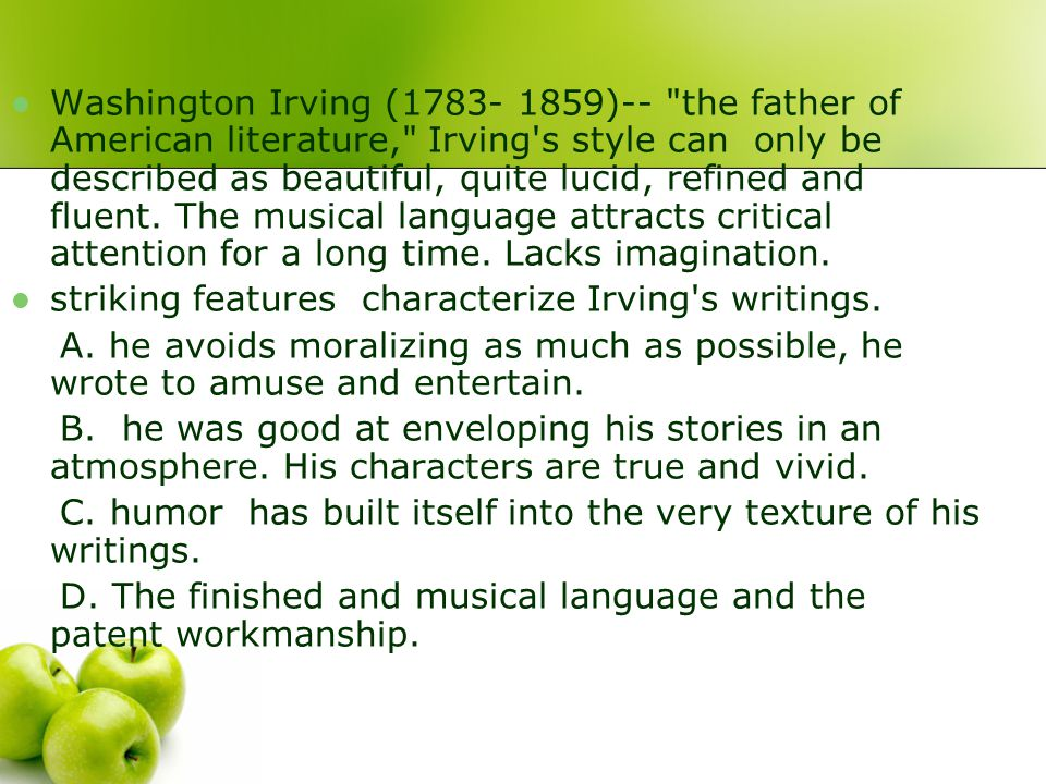 Washington Irving (1783- 1859)-- the father of American literature, Irving s style can only be described as beautiful, quite lucid, refined and fluent. The musical language attracts critical attention for a long time. Lacks imagination.