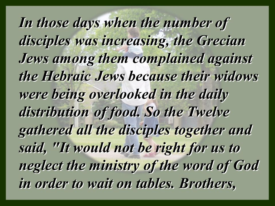 In those days when the number of disciples was increasing, the Grecian Jews among them complained against the Hebraic Jews because their widows were being overlooked in the daily distribution of food.