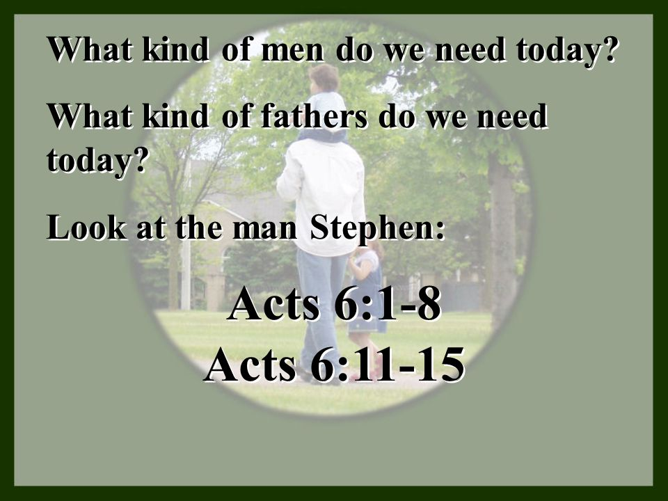 Acts 6:1-8 Acts 6:11-15 What kind of men do we need today