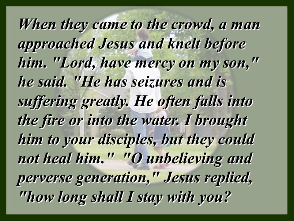 When they came to the crowd, a man approached Jesus and knelt before him.