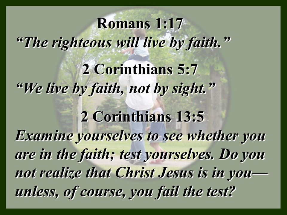 Romans 1:17 The righteous will live by faith. 2 Corinthians 5:7. We live by faith, not by sight.