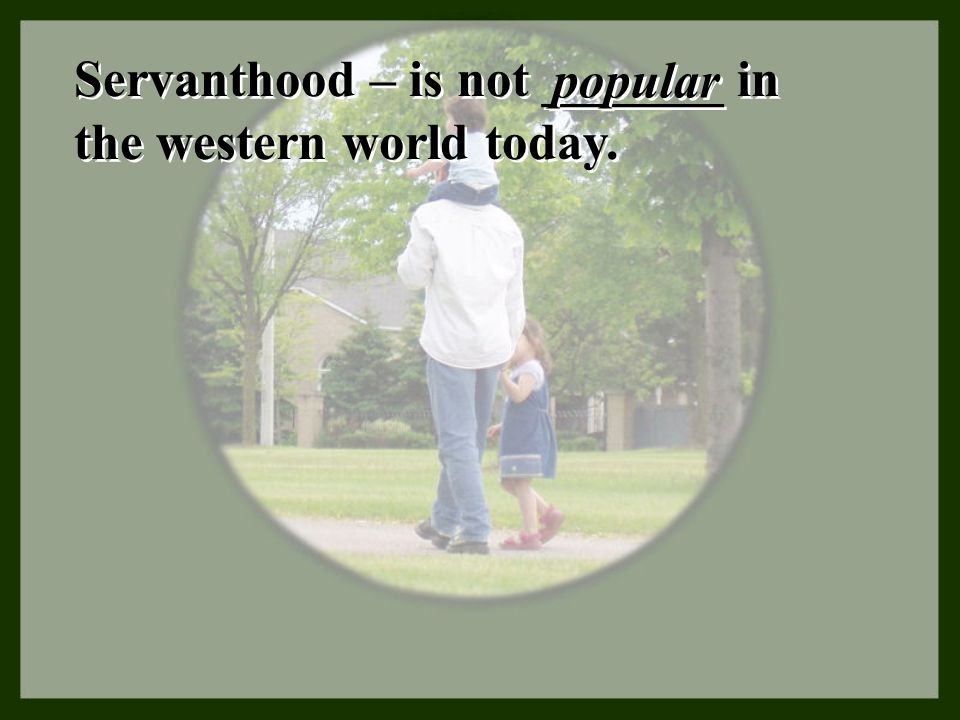 Servanthood – is not _______ in the western world today.