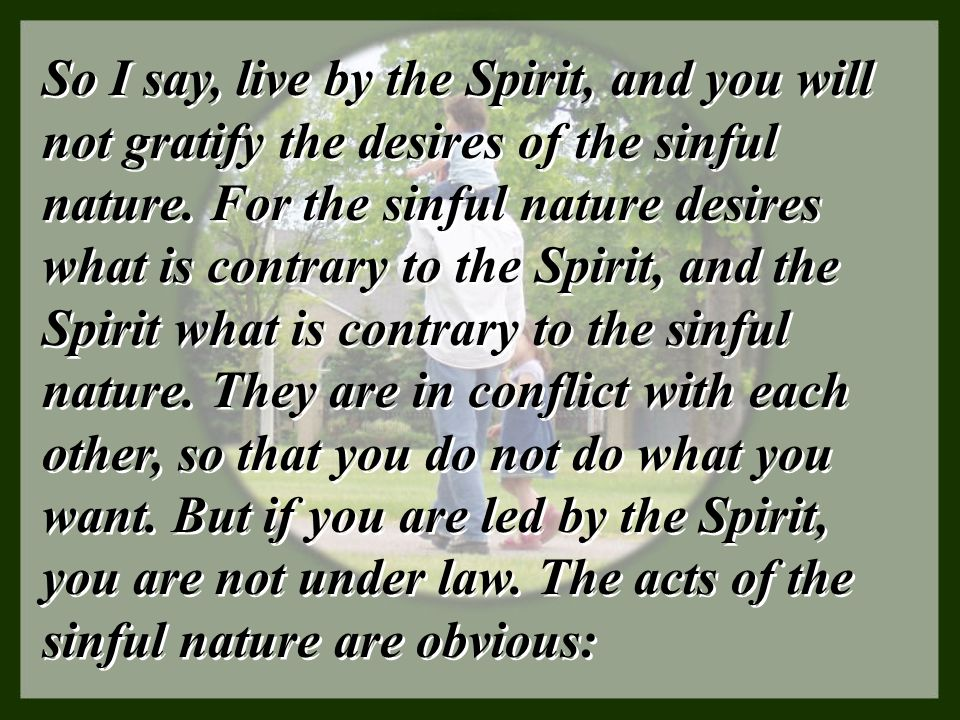 So I say, live by the Spirit, and you will not gratify the desires of the sinful nature.