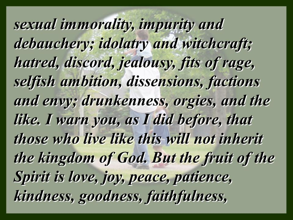 sexual immorality, impurity and debauchery; idolatry and witchcraft; hatred, discord, jealousy, fits of rage, selfish ambition, dissensions, factions and envy; drunkenness, orgies, and the like.