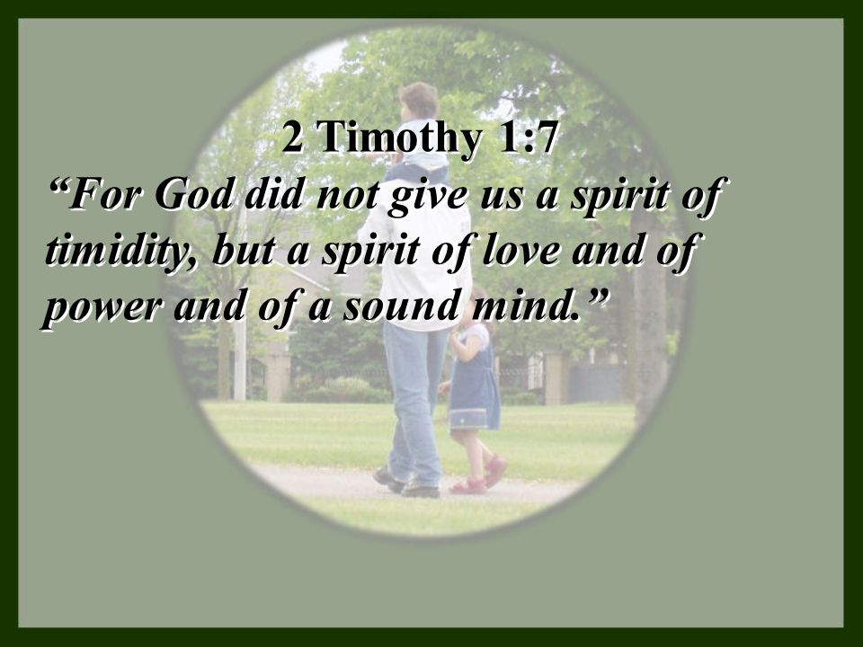 2 Timothy 1:7 For God did not give us a spirit of timidity, but a spirit of love and of power and of a sound mind.
