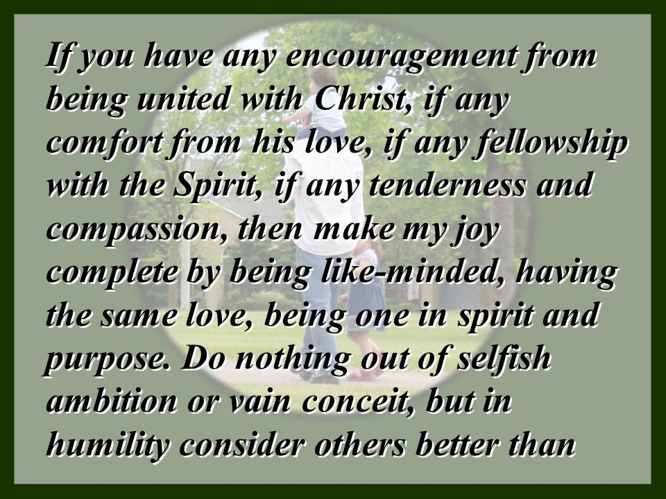 If you have any encouragement from being united with Christ, if any comfort from his love, if any fellowship with the Spirit, if any tenderness and compassion, then make my joy complete by being like-minded, having the same love, being one in spirit and purpose.