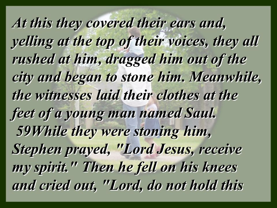 At this they covered their ears and, yelling at the top of their voices, they all rushed at him, dragged him out of the city and began to stone him. Meanwhile, the witnesses laid their clothes at the feet of a young man named Saul.