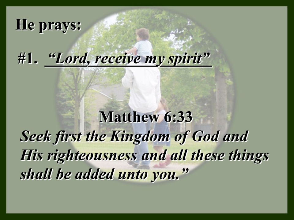 He prays: #1. _____________________. Lord, receive my spirit Matthew 6:33.