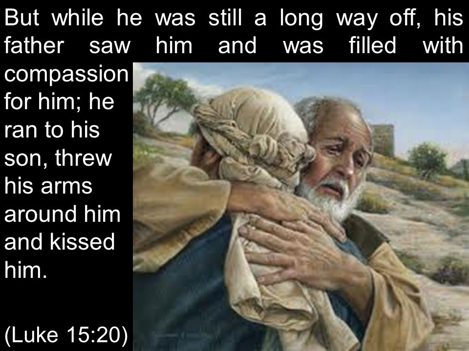 But while he was still a long way off, his father saw him and was filled with compassion