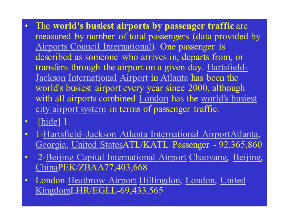 The world s busiest airports by passenger traffic are measured by number of total passengers (data provided by Airports Council International). One passenger is described as someone who arrives in, departs from, or transfers through the airport on a given day. Hartsfield-Jackson International Airport in Atlanta has been the world s busiest airport every year since 2000, although with all airports combined London has the world s busiest city airport system in terms of passenger traffic.