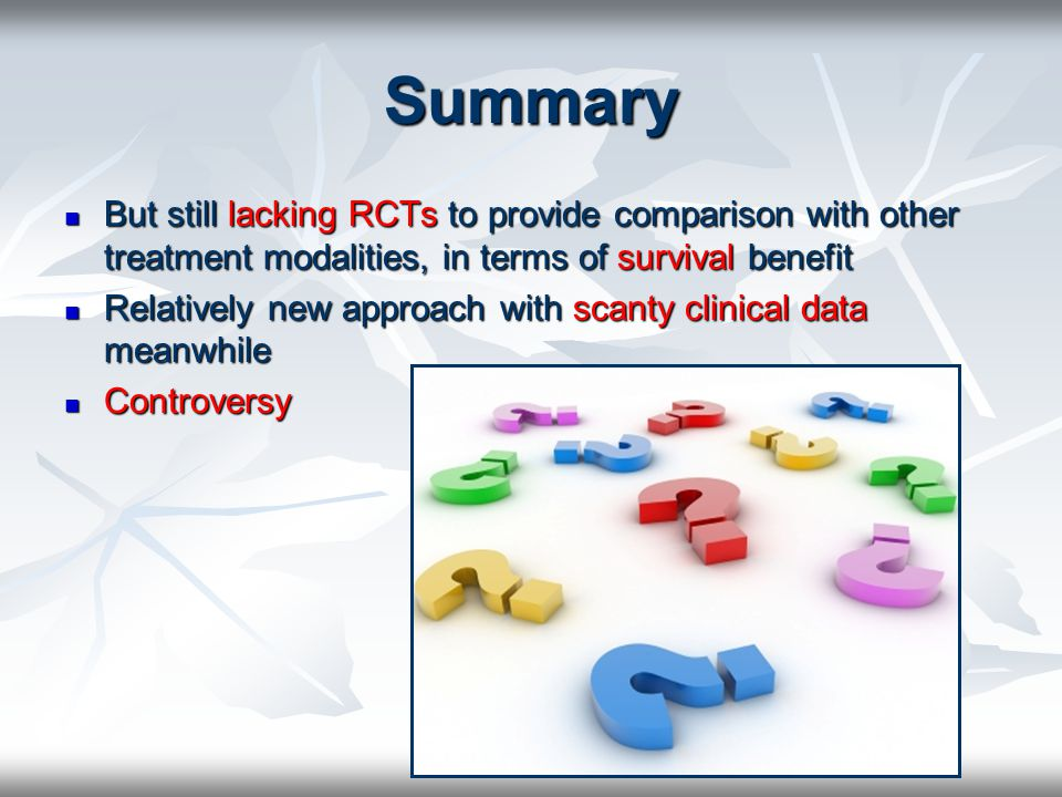 Summary But still lacking RCTs to provide comparison with other treatment modalities, in terms of survival benefit.