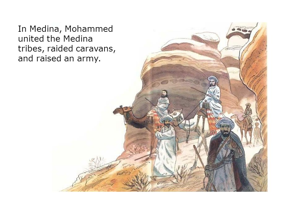In Medina, Mohammed united the Medina tribes, raided caravans, and raised an army.