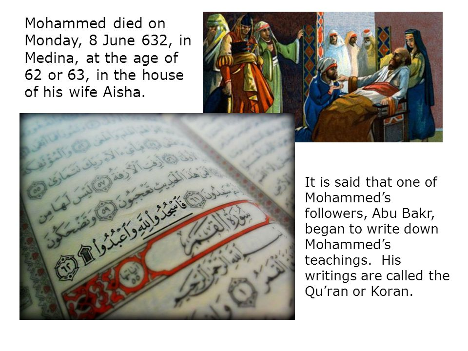 Mohammed died on Monday, 8 June 632, in Medina, at the age of 62 or 63, in the house of his wife Aisha.