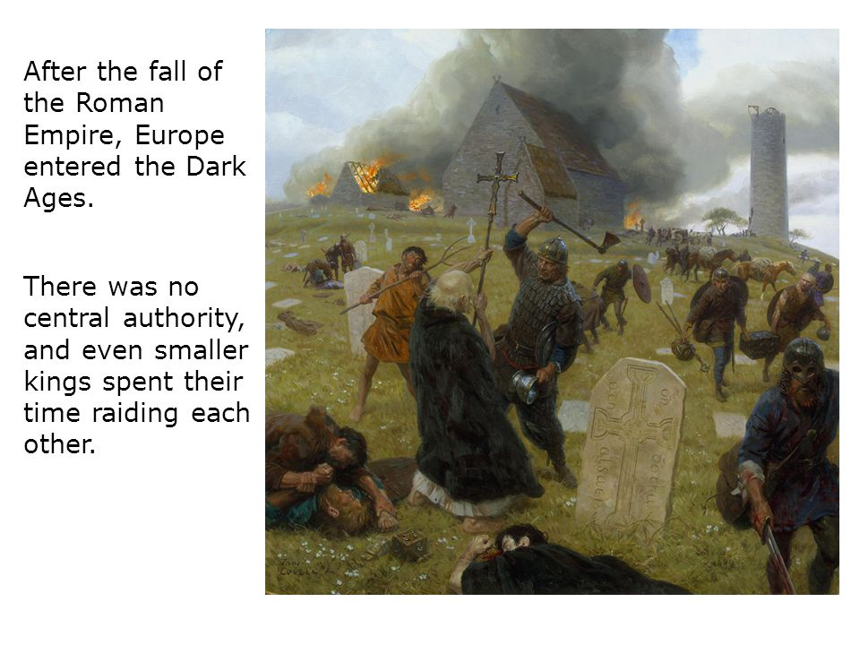 After the fall of the Roman Empire, Europe entered the Dark Ages.
