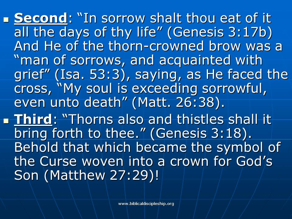 Second: In sorrow shalt thou eat of it all the days of thy life (Genesis 3:17b) And He of the thorn-crowned brow was a man of sorrows, and acquainted with grief (Isa. 53:3), saying, as He faced the cross, My soul is exceeding sorrowful, even unto death (Matt. 26:38).