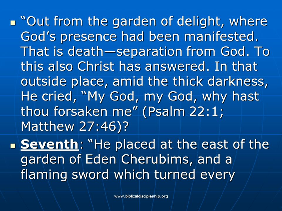 Out from the garden of delight, where God's presence had been manifested. That is death—separation from God. To this also Christ has answered. In that outside place, amid the thick darkness, He cried, My God, my God, why hast thou forsaken me (Psalm 22:1; Matthew 27:46)
