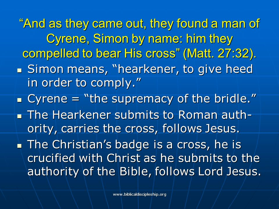 And as they came out, they found a man of Cyrene, Simon by name: him they compelled to bear His cross (Matt. 27:32).