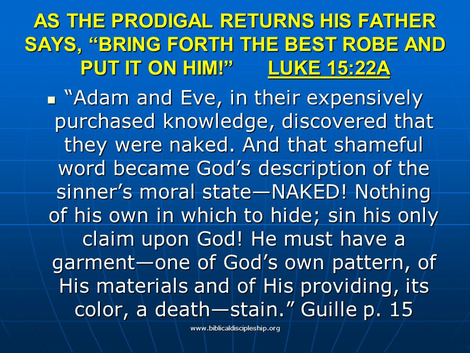 AS THE PRODIGAL RETURNS HIS FATHER SAYS, BRING FORTH THE BEST ROBE AND PUT IT ON HIM! LUKE 15:22A