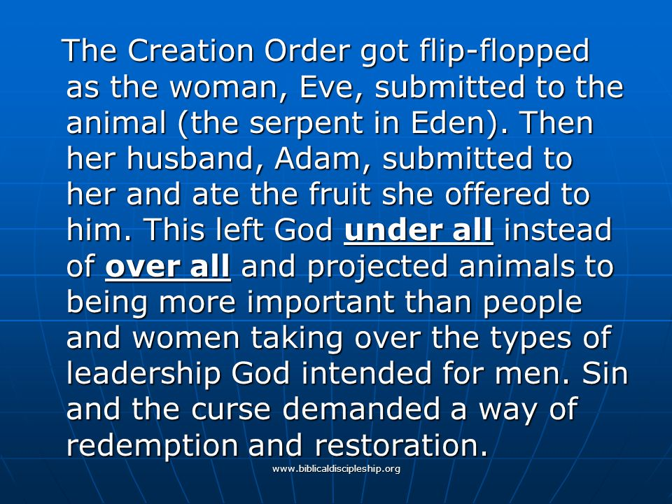 The Creation Order got flip-flopped as the woman, Eve, submitted to the animal (the serpent in Eden). Then her husband, Adam, submitted to her and ate the fruit she offered to him. This left God under all instead of over all and projected animals to being more important than people and women taking over the types of leadership God intended for men. Sin and the curse demanded a way of redemption and restoration.