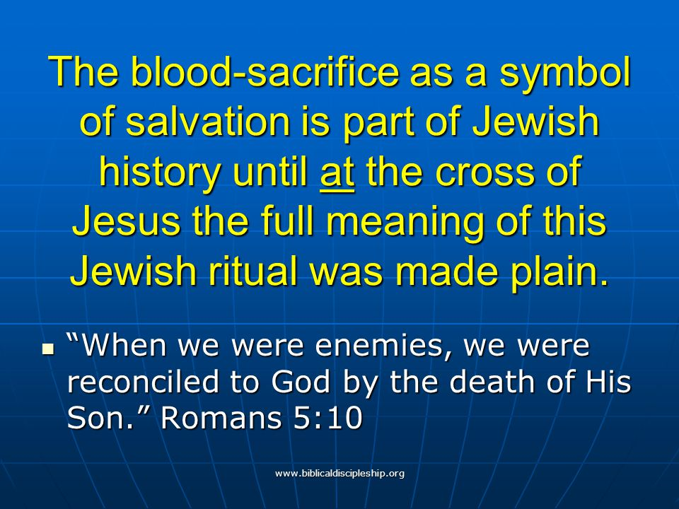 The blood-sacrifice as a symbol of salvation is part of Jewish history until at the cross of Jesus the full meaning of this Jewish ritual was made plain.