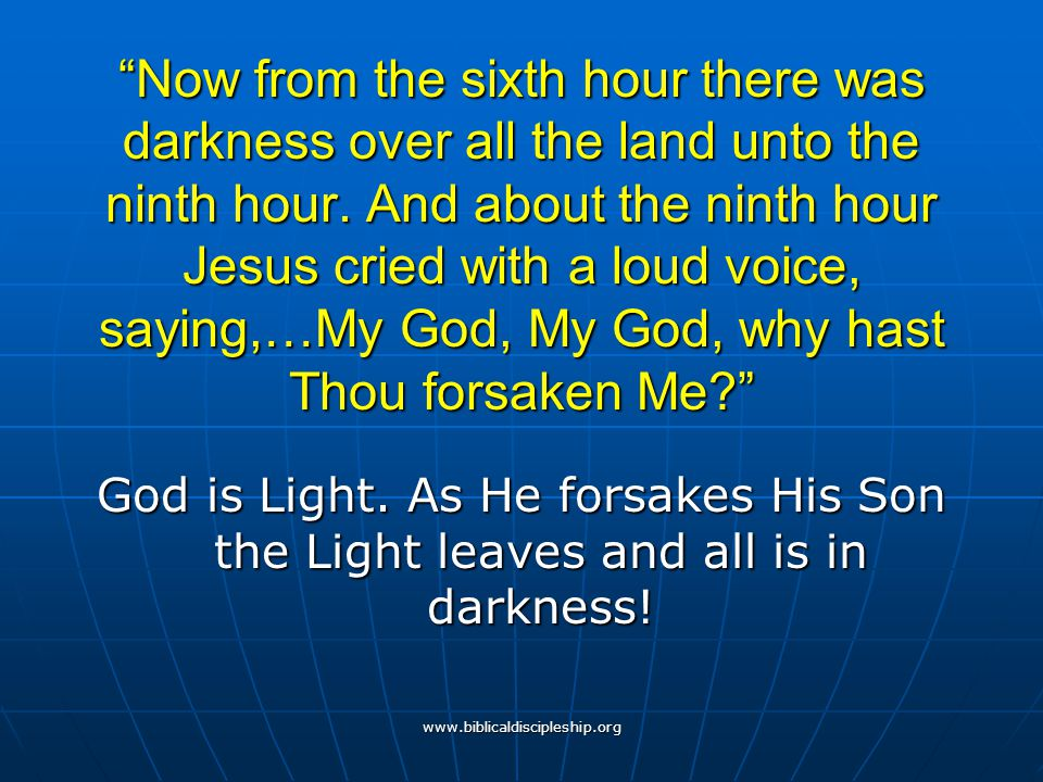 Now from the sixth hour there was darkness over all the land unto the ninth hour. And about the ninth hour Jesus cried with a loud voice, saying,…My God, My God, why hast Thou forsaken Me