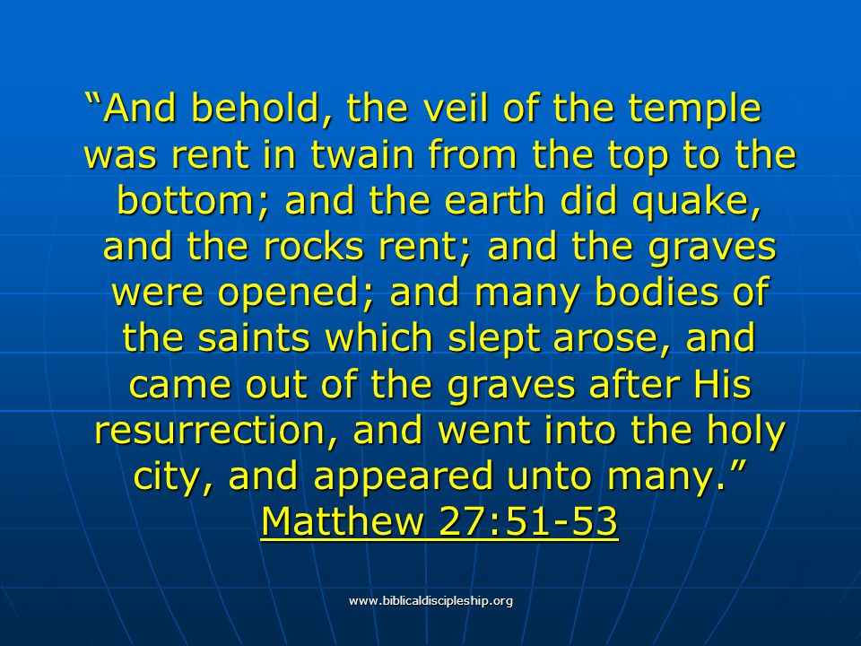 And behold, the veil of the temple was rent in twain from the top to the bottom; and the earth did quake, and the rocks rent; and the graves were opened; and many bodies of the saints which slept arose, and came out of the graves after His resurrection, and went into the holy city, and appeared unto many. Matthew 27:51-53