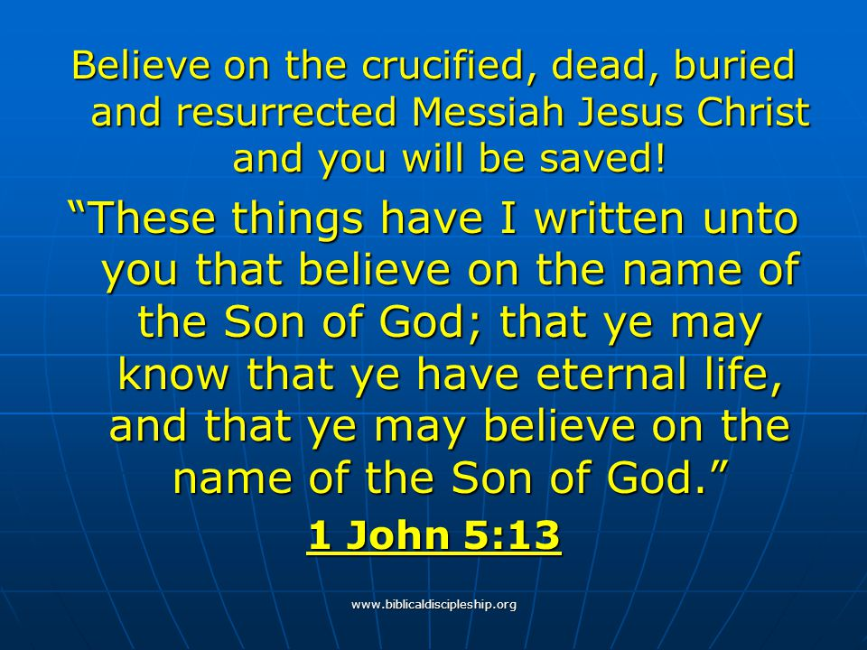 Believe on the crucified, dead, buried and resurrected Messiah Jesus Christ and you will be saved!
