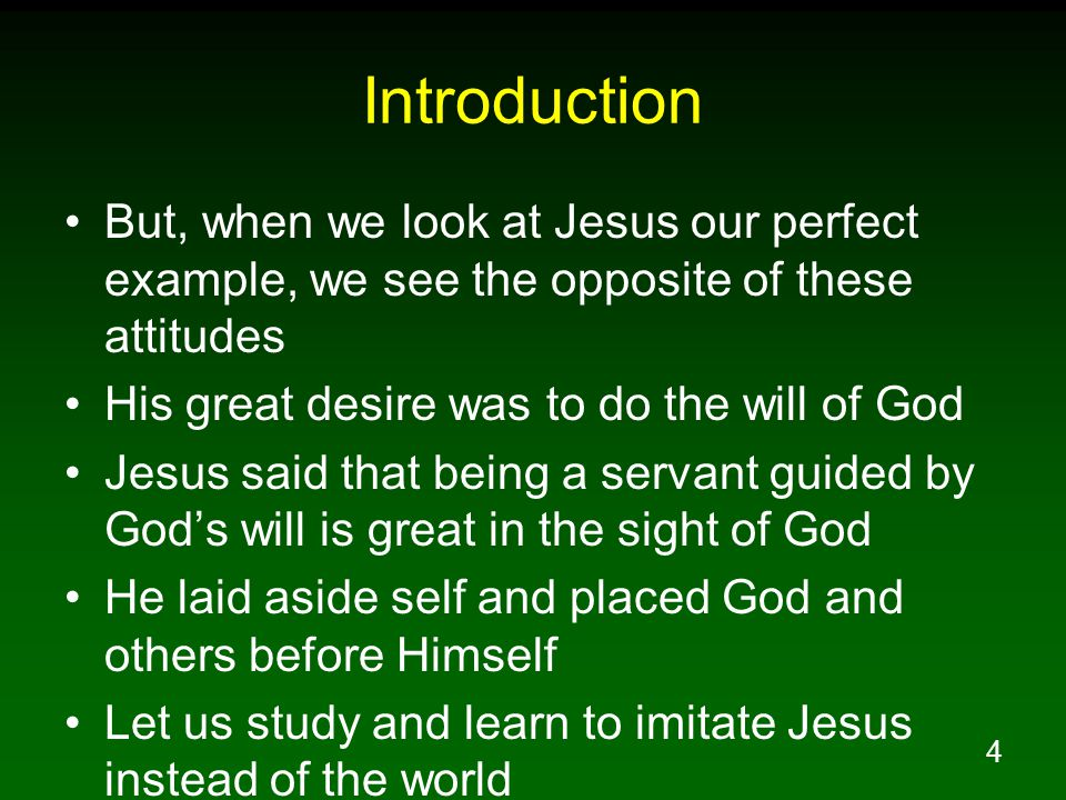 Introduction But, when we look at Jesus our perfect example, we see the opposite of these attitudes.