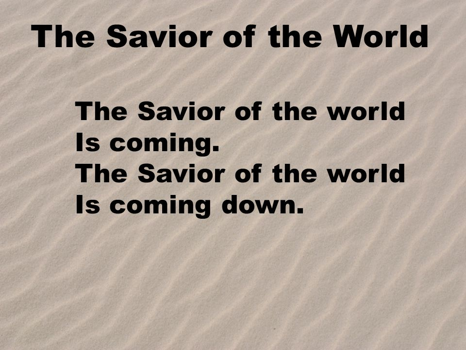 The Savior of the World The Savior of the world Is coming.