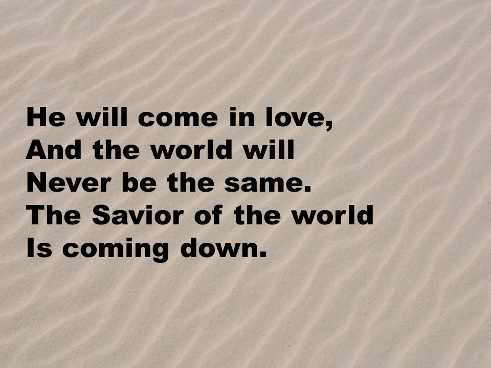 He will come in love, And the world will Never be the same. The Savior of the world Is coming down.