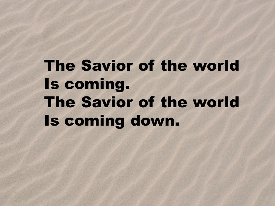 The Savior of the world Is coming. Is coming down.