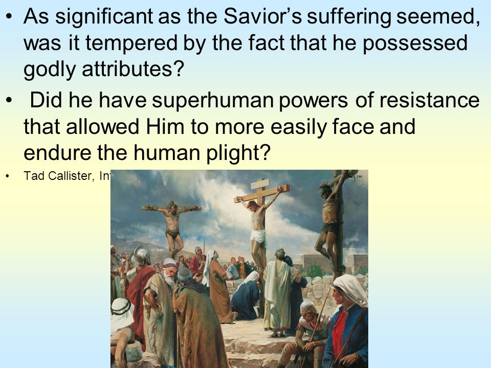 As significant as the Savior's suffering seemed, was it tempered by the fact that he possessed godly attributes
