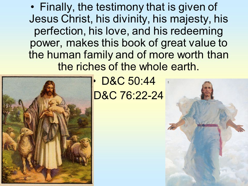 Finally, the testimony that is given of Jesus Christ, his divinity, his majesty, his perfection, his love, and his redeeming power, makes this book of great value to the human family and of more worth than the riches of the whole earth.