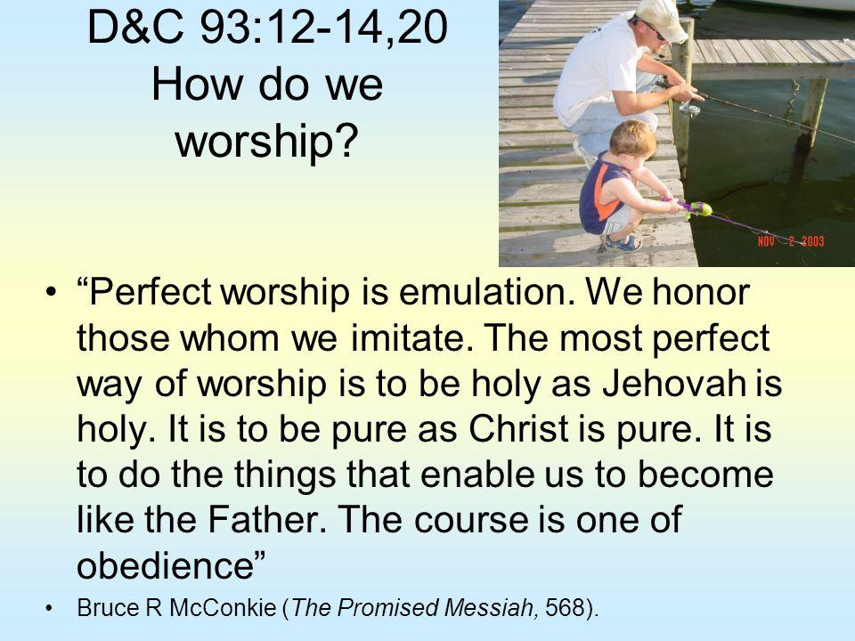 D&C 93:12-14,20 How do we worship