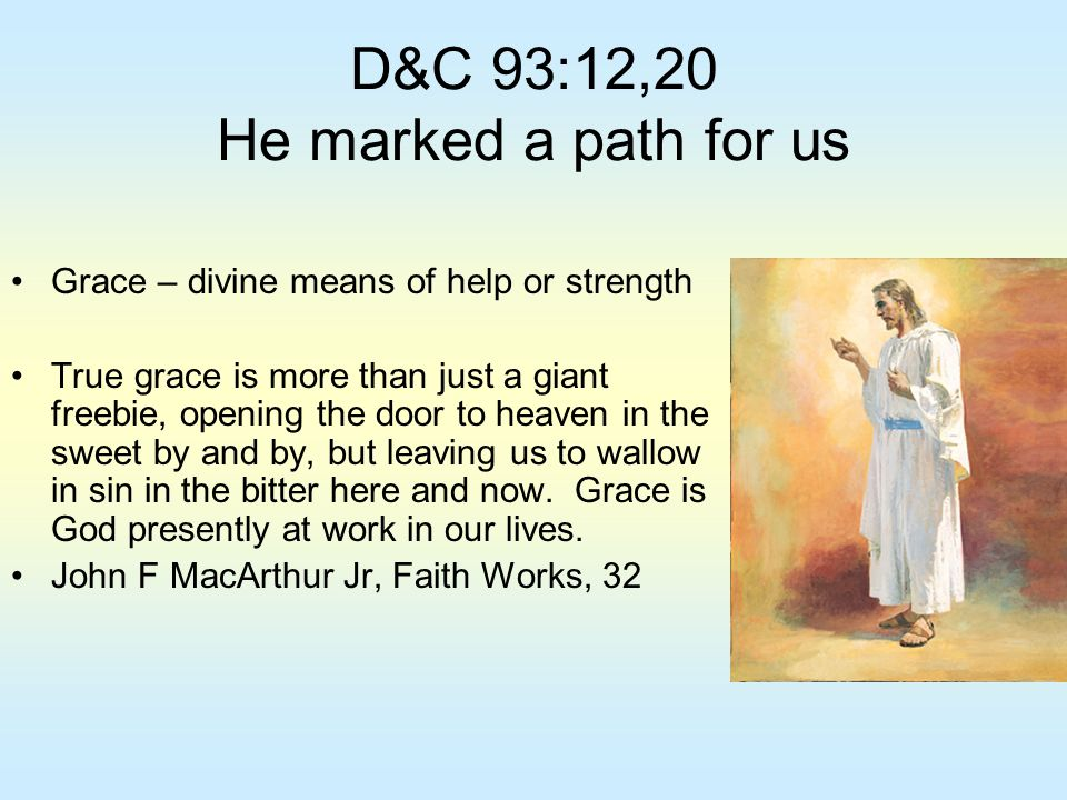 D&C 93:12,20 He marked a path for us