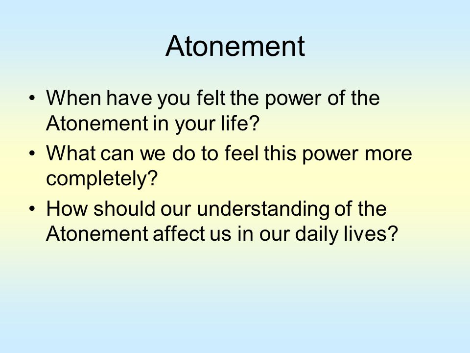 Atonement When have you felt the power of the Atonement in your life