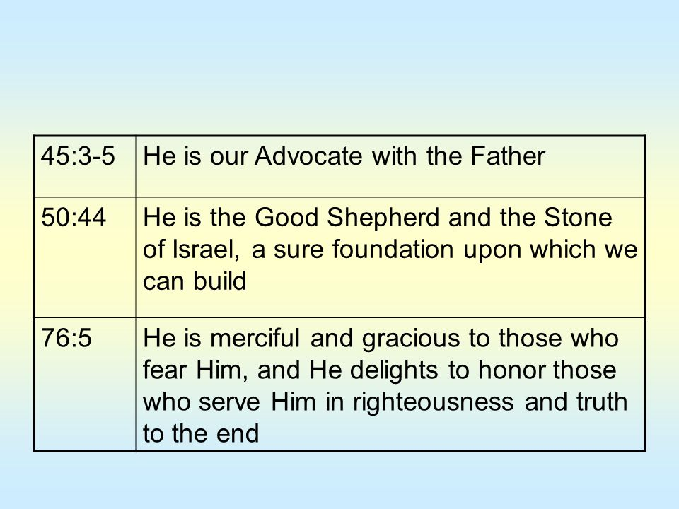 45:3-5 He is our Advocate with the Father. 50:44. He is the Good Shepherd and the Stone of Israel, a sure foundation upon which we can build.