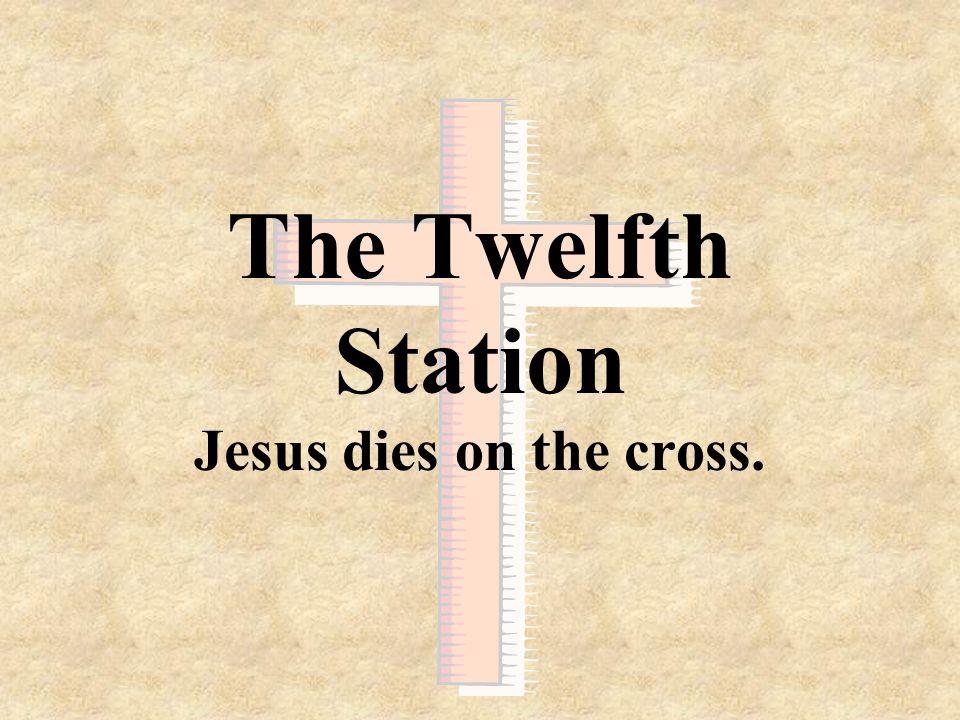 The Twelfth Station Jesus dies on the cross.