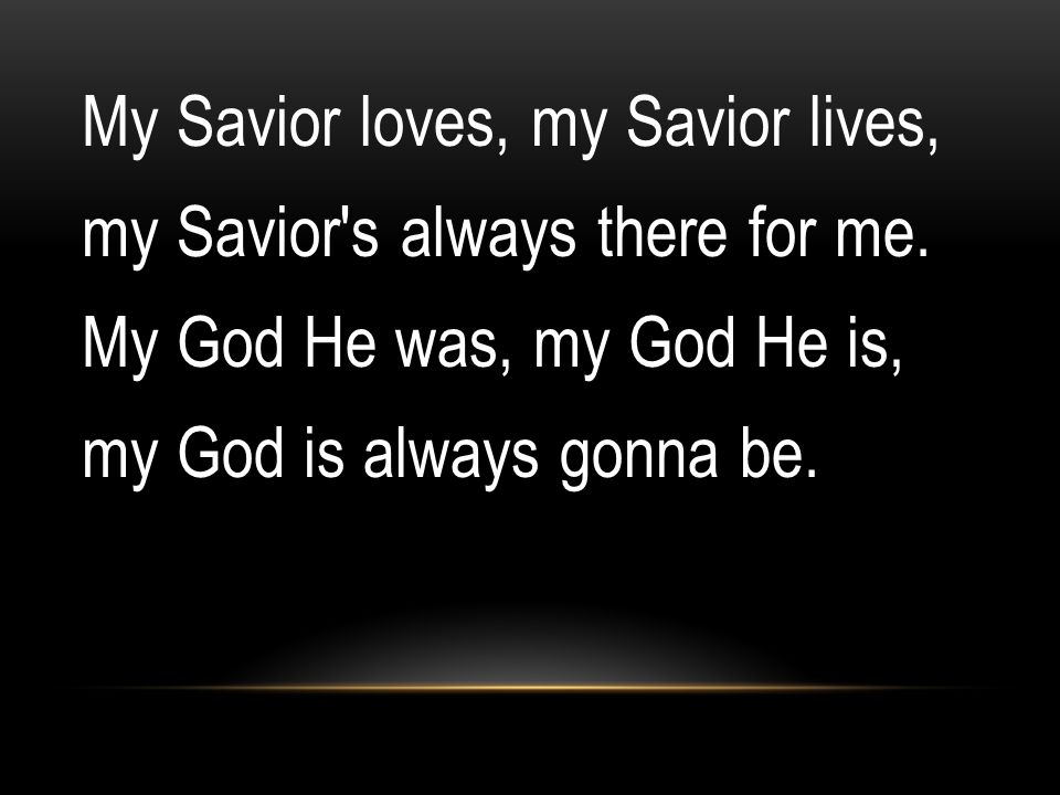 My Savior loves, my Savior lives, my Savior s always there for me