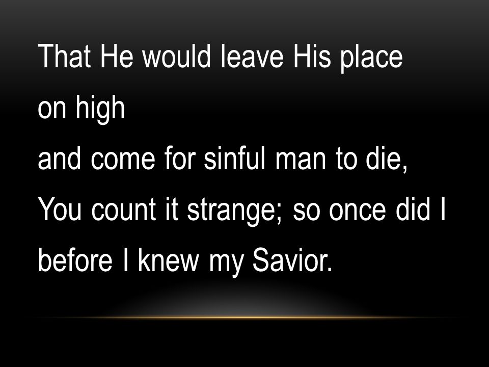 That He would leave His place on high and come for sinful man to die, You count it strange; so once did I before I knew my Savior.