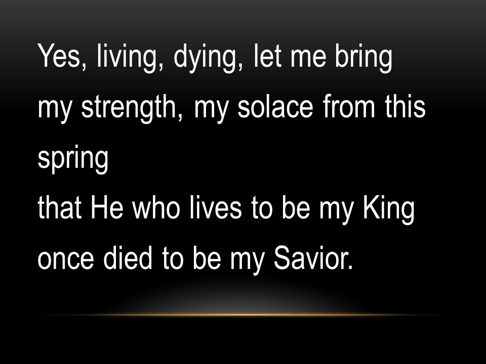 Yes, living, dying, let me bring my strength, my solace from this spring that He who lives to be my King once died to be my Savior.