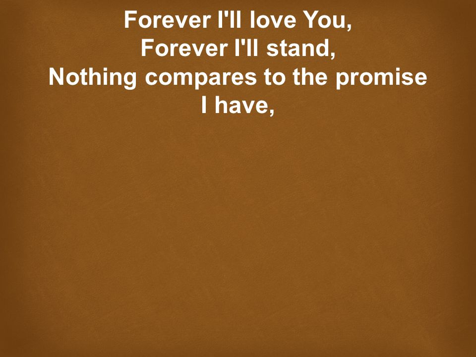 Forever I ll love You, Forever I ll stand, Nothing compares to the promise I have,