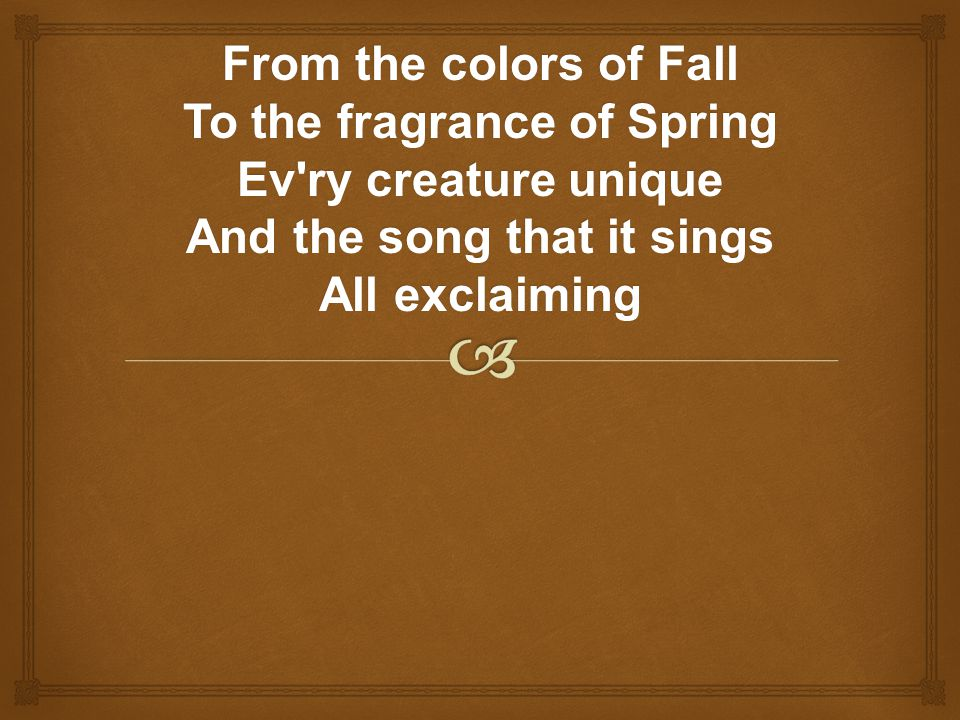 From the colors of Fall To the fragrance of Spring Ev ry creature unique And the song that it sings All exclaiming